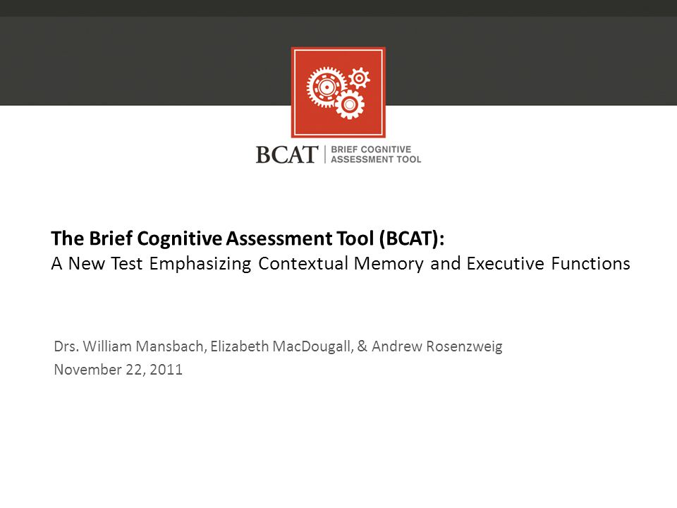 The Brief Cognitive Assessment Tool (BCAT): A New Test Emphasizing Contextual Memory and Executive Functions Drs.