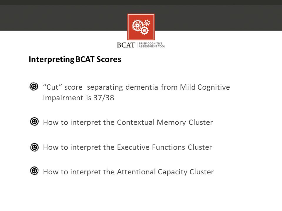 Cut score separating dementia from Mild Cognitive Impairment is 37/38 How to interpret the Contextual Memory Cluster How to interpret the Executive Functions Cluster How to interpret the Attentional Capacity Cluster Interpreting BCAT Scores