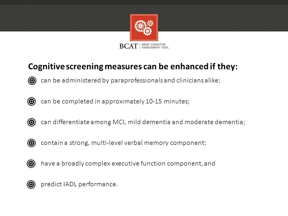 Cognitive screening measures can be enhanced if they: can be administered by paraprofessionals and clinicians alike; can be completed in approximately 10-15 minutes; can differentiate among MCI, mild dementia and moderate dementia; contain a strong, multi-level verbal memory component; have a broadly complex executive function component, and predict IADL performance.