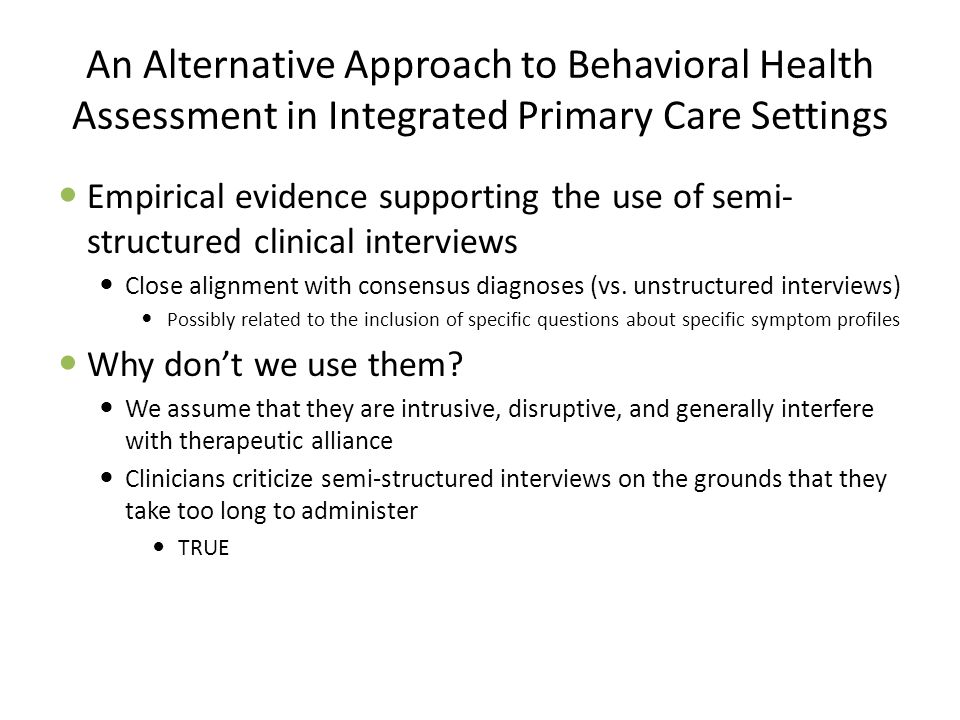 An Alternative Approach to Behavioral Health Assessment in Integrated Primary Care Settings Empirical evidence supporting the use of semi- structured clinical interviews Close alignment with consensus diagnoses (vs.
