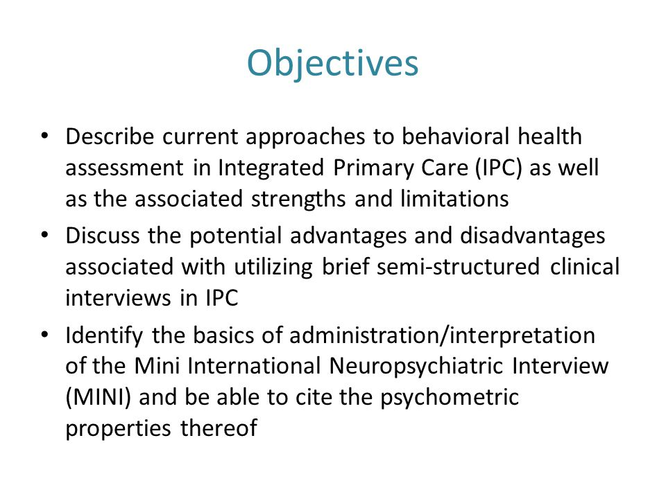 Objectives Describe current approaches to behavioral health assessment in Integrated Primary Care (IPC) as well as the associated strengths and limitations Discuss the potential advantages and disadvantages associated with utilizing brief semi-structured clinical interviews in IPC Identify the basics of administration/interpretation of the Mini International Neuropsychiatric Interview (MINI) and be able to cite the psychometric properties thereof