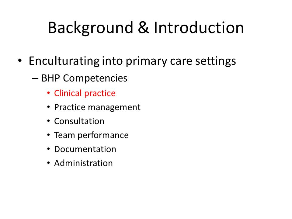 Background & Introduction Enculturating into primary care settings – BHP Competencies Clinical practice Practice management Consultation Team performance Documentation Administration
