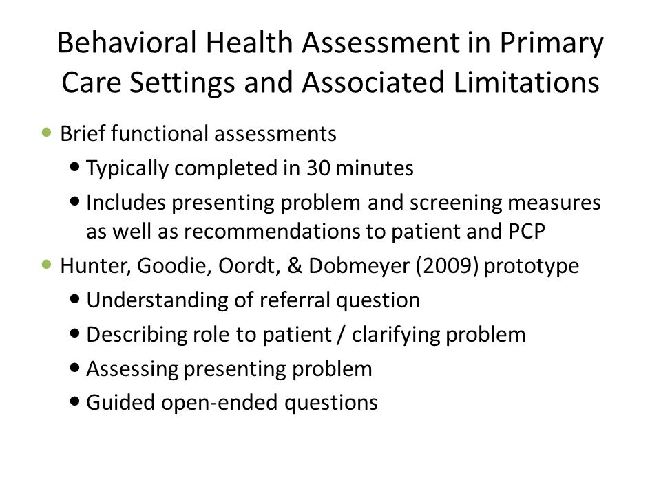 Behavioral Health Assessment in Primary Care Settings and Associated Limitations Brief functional assessments Typically completed in 30 minutes Includes presenting problem and screening measures as well as recommendations to patient and PCP Hunter, Goodie, Oordt, & Dobmeyer (2009) prototype Understanding of referral question Describing role to patient / clarifying problem Assessing presenting problem Guided open-ended questions