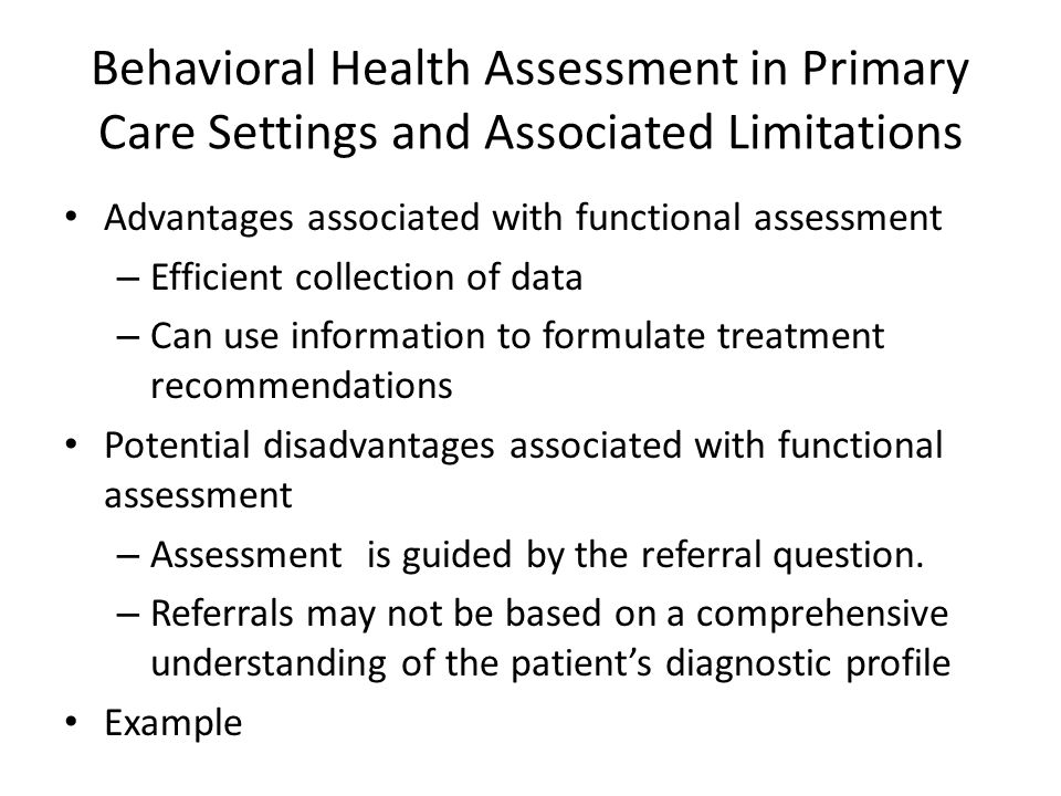 Behavioral Health Assessment in Primary Care Settings and Associated Limitations Advantages associated with functional assessment – Efficient collection of data – Can use information to formulate treatment recommendations Potential disadvantages associated with functional assessment – Assessment is guided by the referral question.
