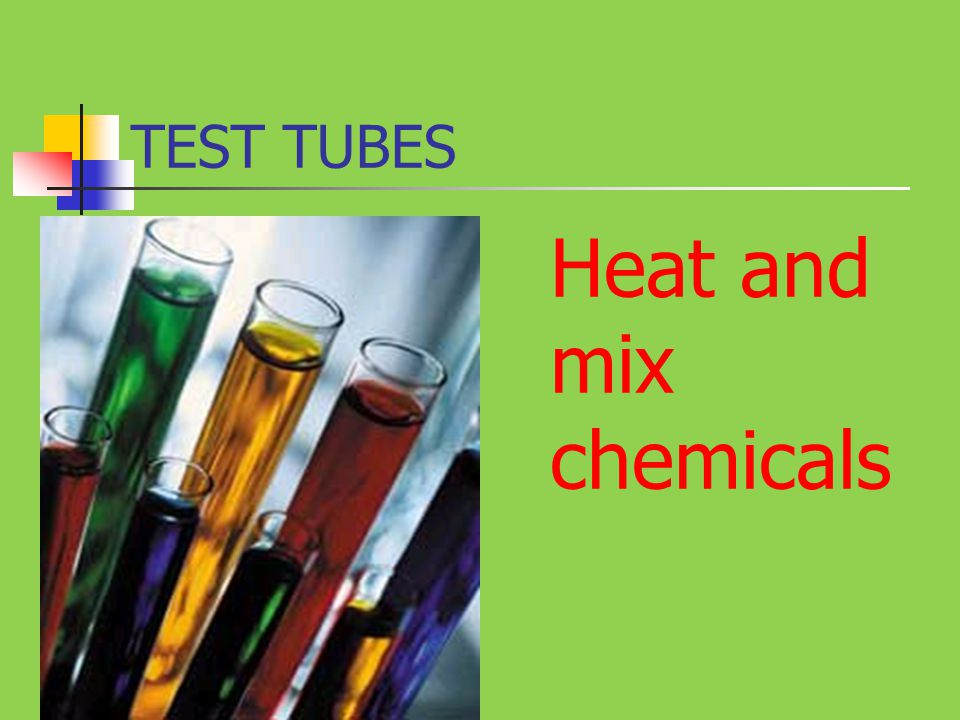 TEST TUBES Heat and mix chemicals