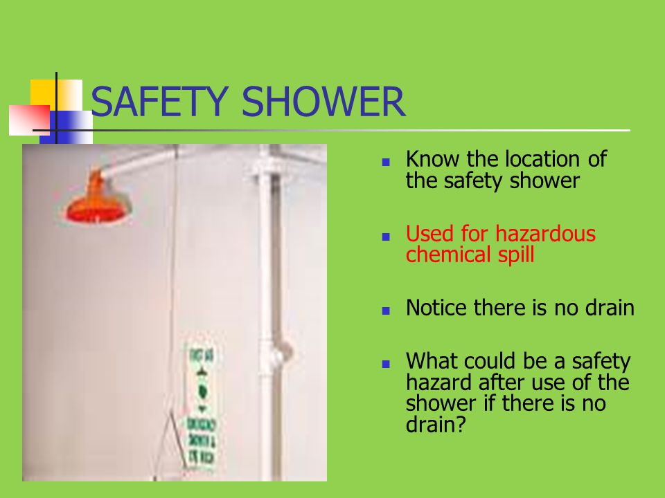 SAFETY SHOWER Know the location of the safety shower Used for hazardous chemical spill Notice there is no drain What could be a safety hazard after us