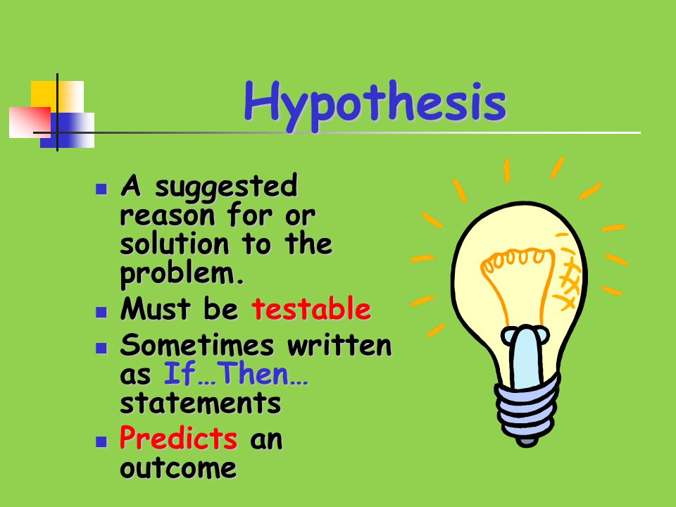 Hypothesis A suggested reason for or solution to the problem. A suggested reason for or solution to the problem. Must be testable Must be testable Som