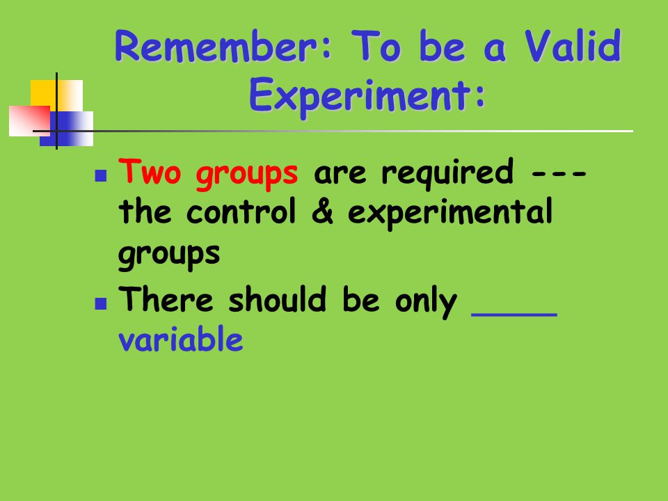 Remember: To be a Valid Experiment: Two groups are required --- the control & experimental groups There should be only ____ variable