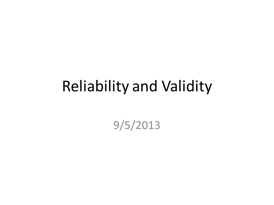Reliability and Validity 9/5/2013