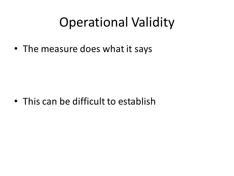 Operational Validity The measure does what it says This can be difficult to establish