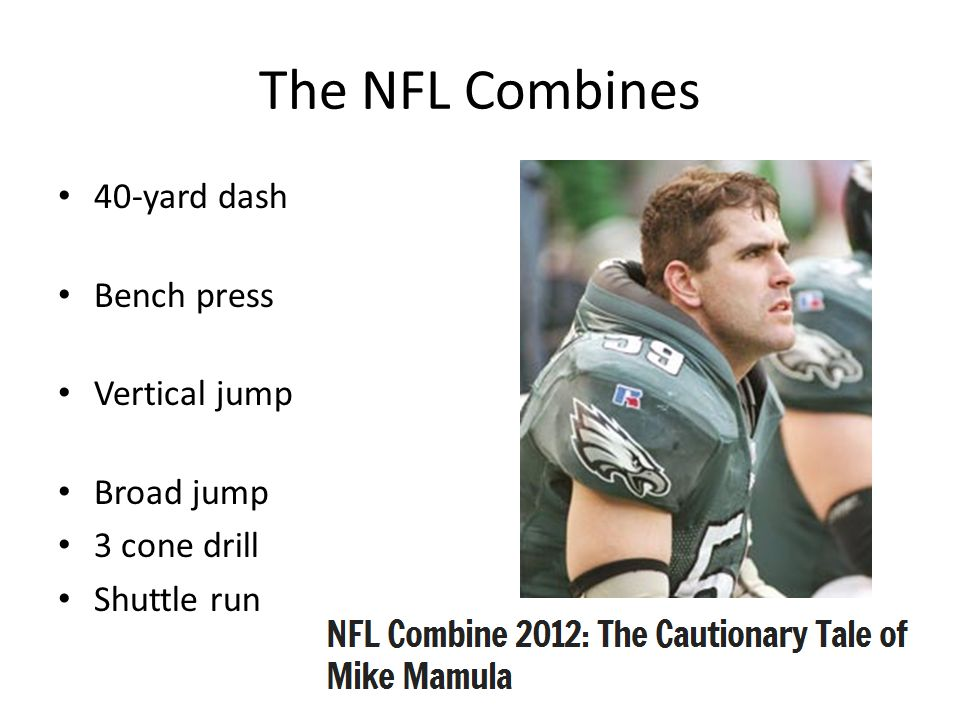 The NFL Combines 40-yard dash Bench press Vertical jump Broad jump 3 cone drill Shuttle run