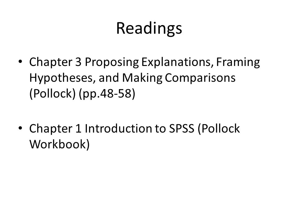 Readings Chapter 3 Proposing Explanations, Framing Hypotheses, and Making Comparisons (Pollock) (pp.48-58) Chapter 1 Introduction to SPSS (Pollock Wor