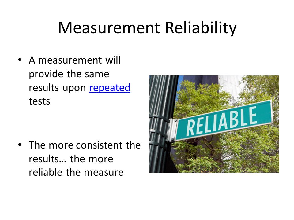 Measurement Reliability A measurement will provide the same results upon repeated testsrepeated The more consistent the results… the more reliable the measure