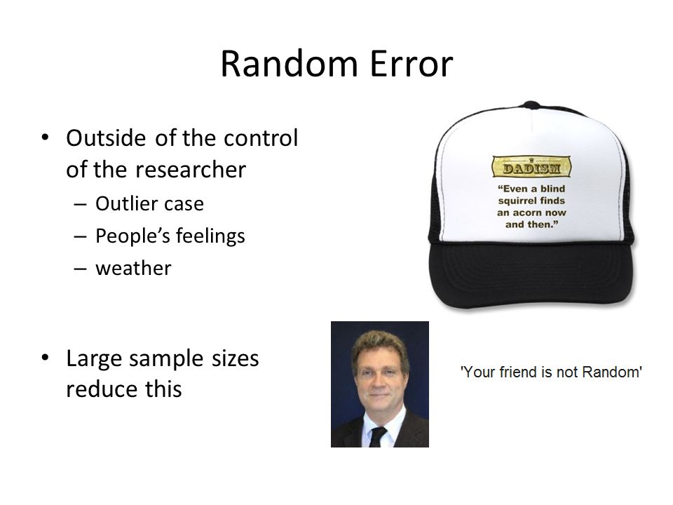 Random Error Outside of the control of the researcher – Outlier case – People's feelings – weather Large sample sizes reduce this