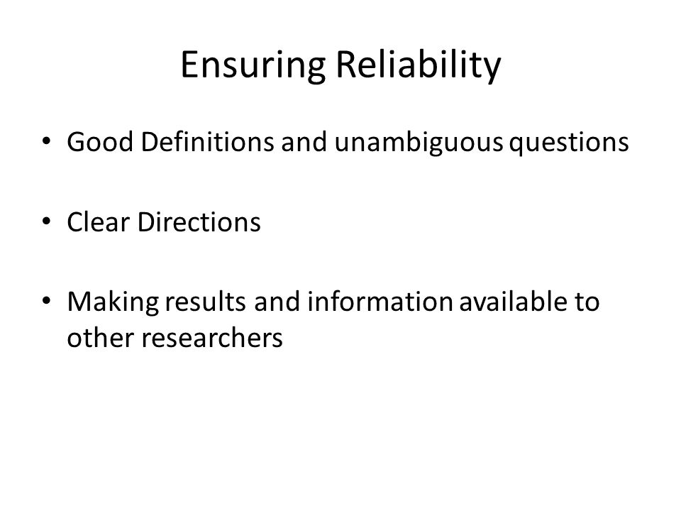 Ensuring Reliability Good Definitions and unambiguous questions Clear Directions Making results and information available to other researchers