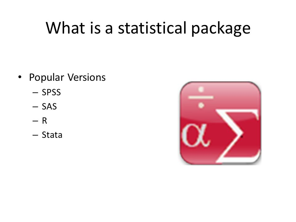 What is a statistical package Popular Versions – SPSS – SAS – R – Stata