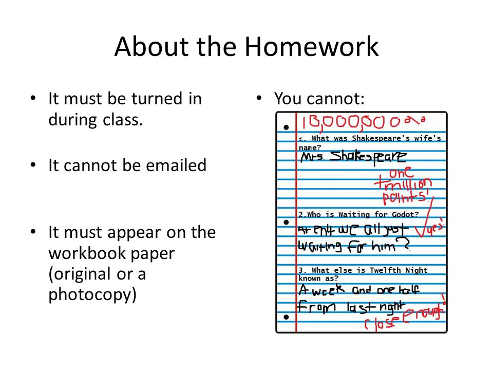 About the Homework It must be turned in during class. It cannot be emailed It must appear on the workbook paper (original or a photocopy) You cannot:
