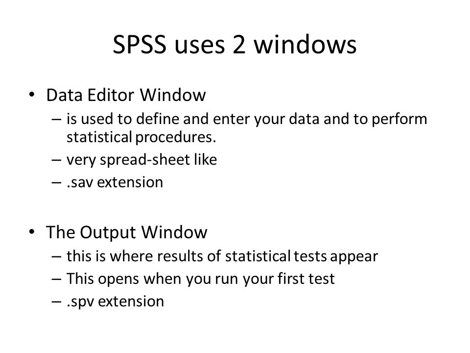 SPSS uses 2 windows Data Editor Window – is used to define and enter your data and to perform statistical procedures. – very spread-sheet like –.sav e