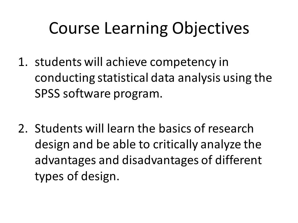 Course Learning Objectives 1.students will achieve competency in conducting statistical data analysis using the SPSS software program.