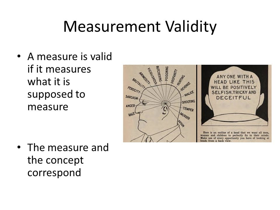 Measurement Validity A measure is valid if it measures what it is supposed to measure The measure and the concept correspond