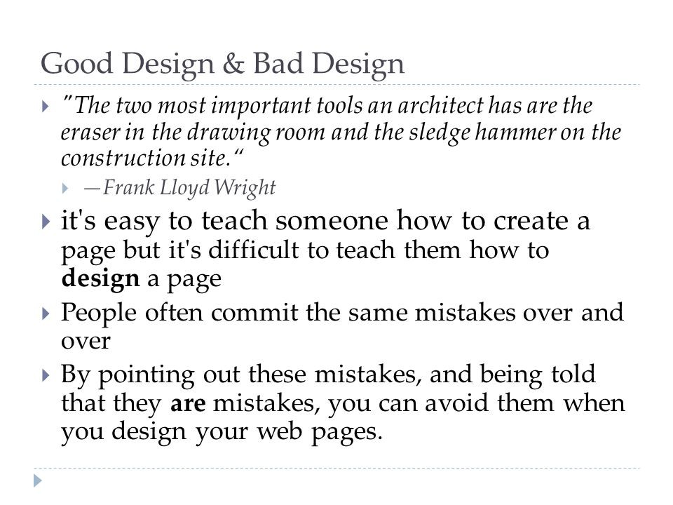 Good Design & Bad Design  The two most important tools an architect has are the eraser in the drawing room and the sledge hammer on the construction site.  —Frank Lloyd Wright  it s easy to teach someone how to create a page but it s difficult to teach them how to design a page  People often commit the same mistakes over and over  By pointing out these mistakes, and being told that they are mistakes, you can avoid them when you design your web pages.
