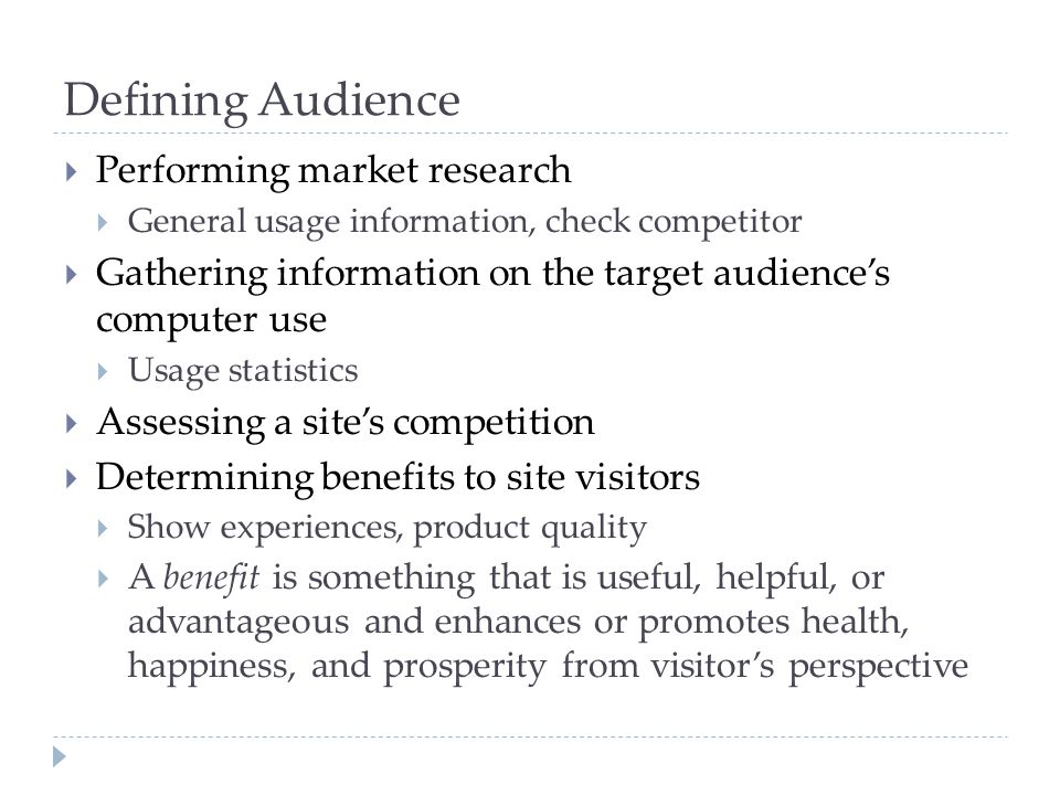 Defining Audience  Performing market research  General usage information, check competitor  Gathering information on the target audience's computer use  Usage statistics  Assessing a site's competition  Determining benefits to site visitors  Show experiences, product quality  A benefit is something that is useful, helpful, or advantageous and enhances or promotes health, happiness, and prosperity from visitor's perspective