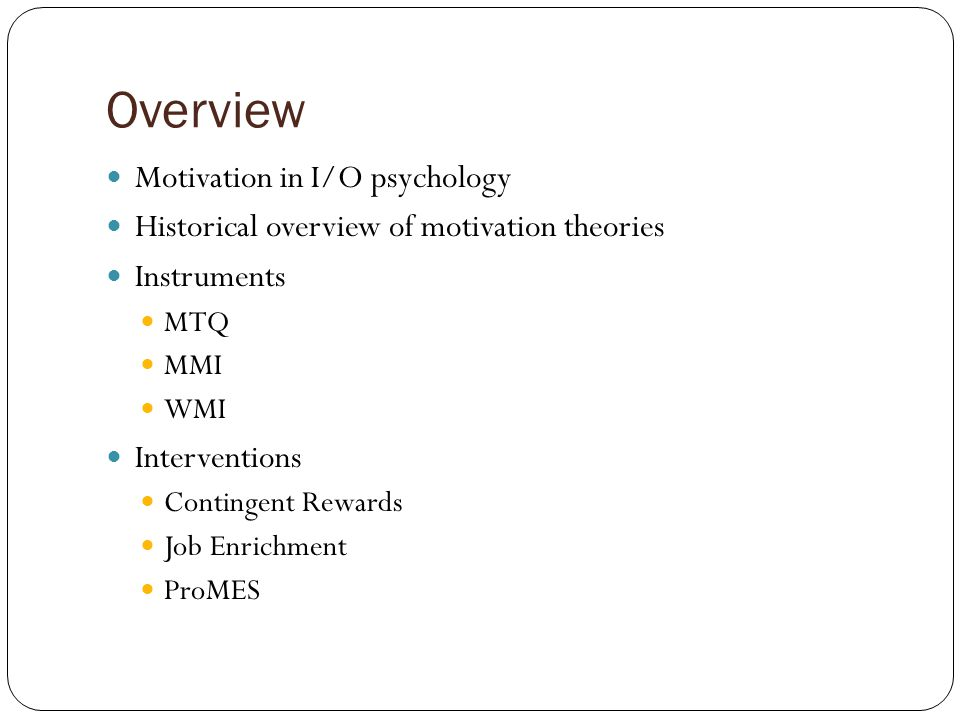 Overview Motivation in I/O psychology Historical overview of motivation theories Instruments MTQ MMI WMI Interventions Contingent Rewards Job Enrichment ProMES