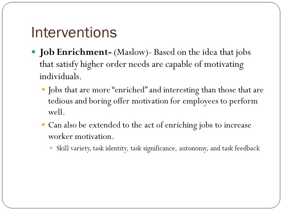 Interventions Job Enrichment- (Maslow)- Based on the idea that jobs that satisfy higher order needs are capable of motivating individuals.