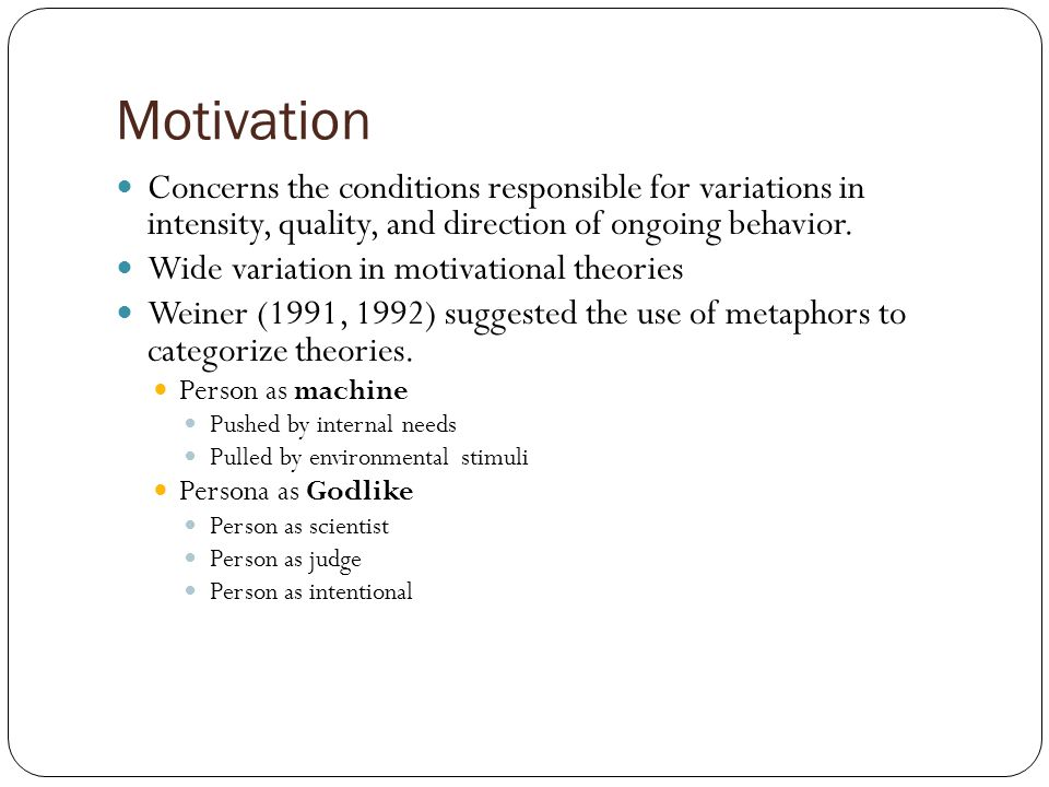 Motivation Concerns the conditions responsible for variations in intensity, quality, and direction of ongoing behavior.