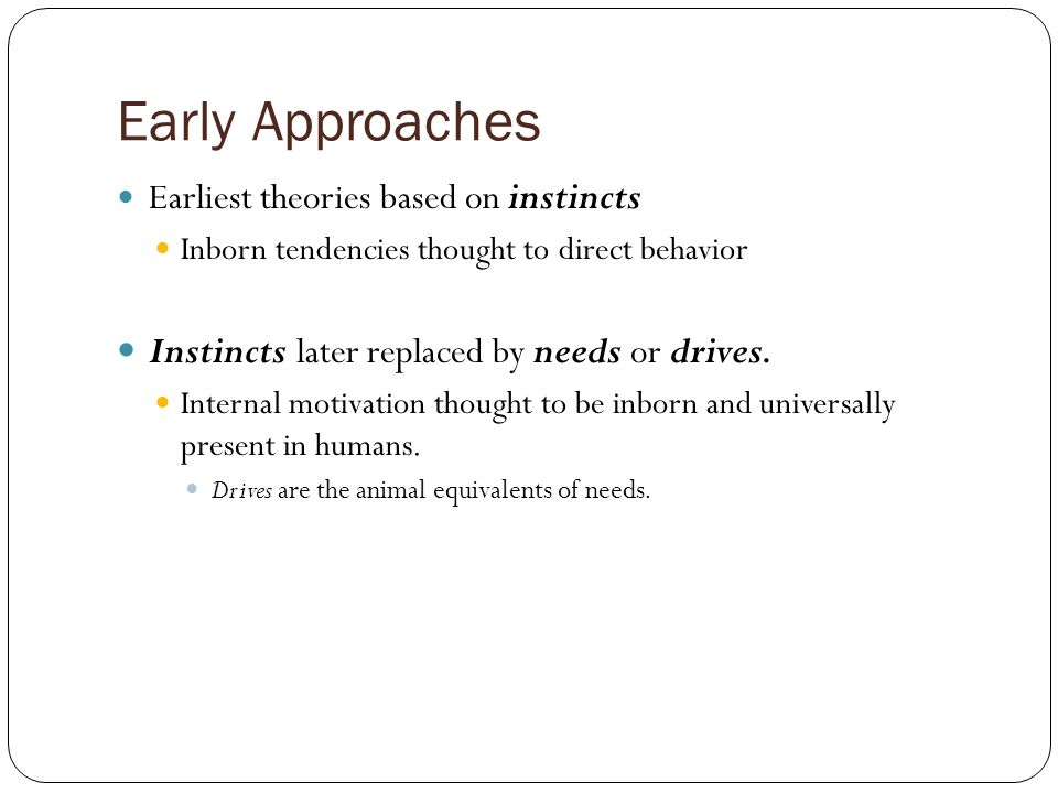 Early Approaches Earliest theories based on instincts Inborn tendencies thought to direct behavior Instincts later replaced by needs or drives.