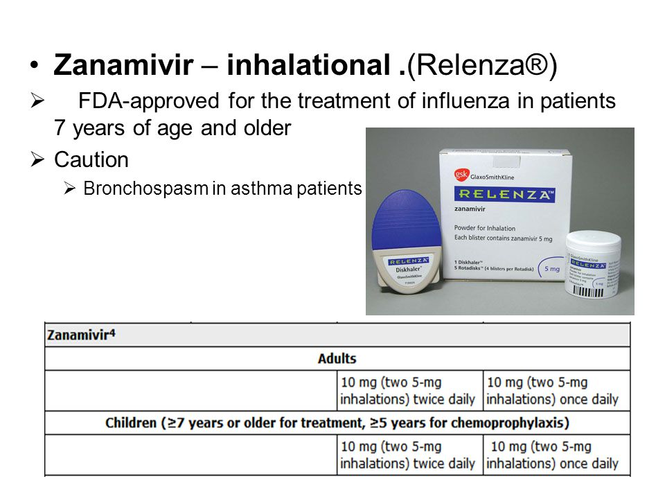 Zanamivir – inhalational.(Relenza®)  FDA-approved for the treatment of influenza in patients 7 years of age and older  Caution  Bronchospasm in ast