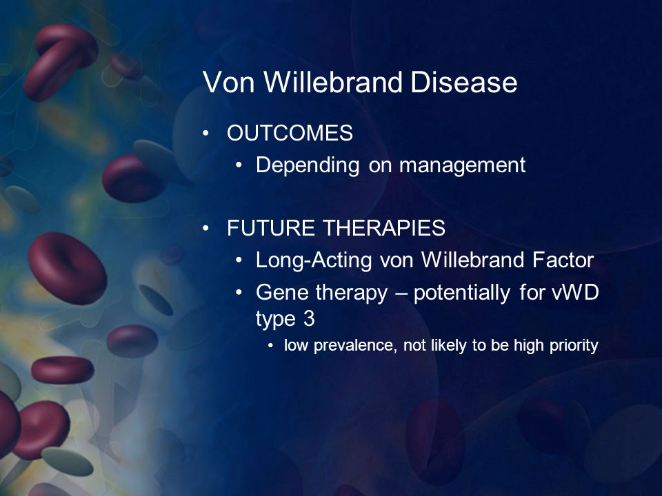 Von Willebrand Disease OUTCOMES Depending on management FUTURE THERAPIES Long-Acting von Willebrand Factor Gene therapy – potentially for vWD type 3 l