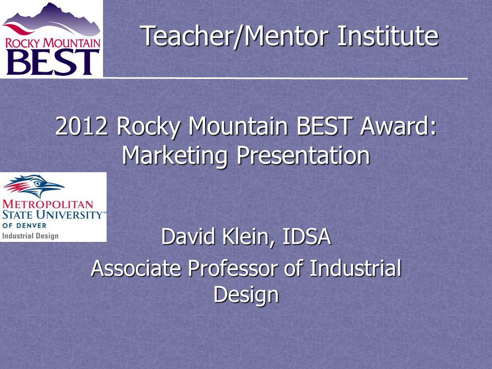 Teacher/Mentor Institute 2012 Rocky Mountain BEST Award: Marketing Presentation David Klein, IDSA Associate Professor of Industrial Design