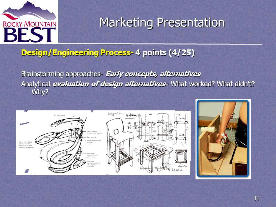 11 Marketing Presentation Design/Engineering Process- 4 points (4/25) Brainstorming approaches- Early concepts, alternatives Analytical evaluation of design alternatives- What worked.
