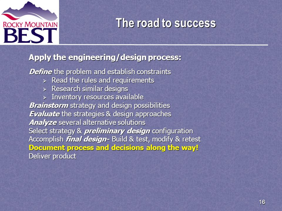 16 The road to success Apply the engineering/design process: Define the problem and establish constraints  Read the rules and requirements  Research similar designs  Inventory resources available Brainstorm strategy and design possibilities Evaluate the strategies & design approaches Analyze several alternative solutions Select strategy & preliminary design configuration Accomplish final design- Build & test, modify & retest Document process and decisions along the way.