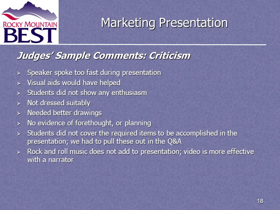 18 Marketing Presentation Judges' Sample Comments: Criticism  Speaker spoke too fast during presentation  Visual aids would have helped  Students d