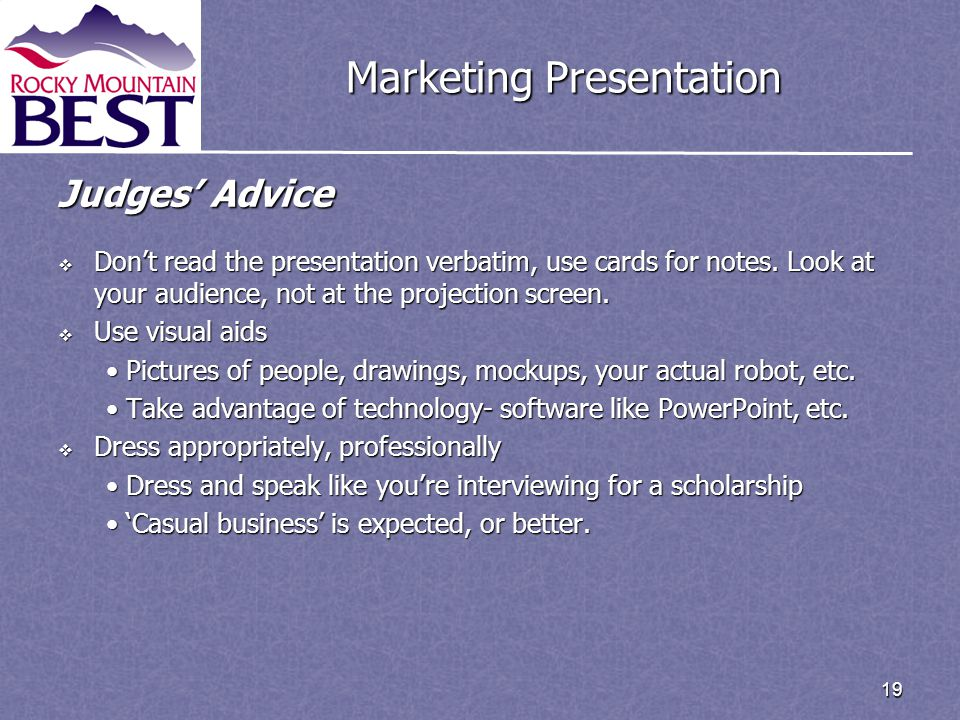 19 Marketing Presentation Judges' Advice  Don't read the presentation verbatim, use cards for notes. Look at your audience, not at the projection scr