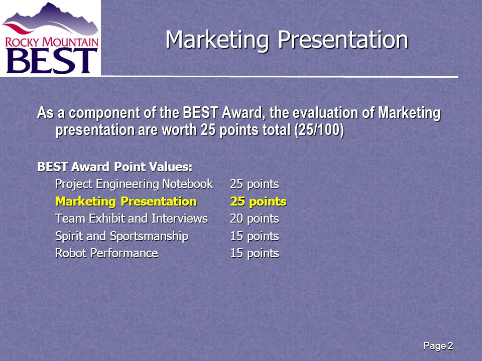 Page 2 Marketing Presentation As a component of the BEST Award, the evaluation of Marketing presentation are worth 25 points total (25/100) BEST Award Point Values: Project Engineering Notebook25 points Marketing Presentation25 points Team Exhibit and Interviews20 points Spirit and Sportsmanship15 points Robot Performance15 points