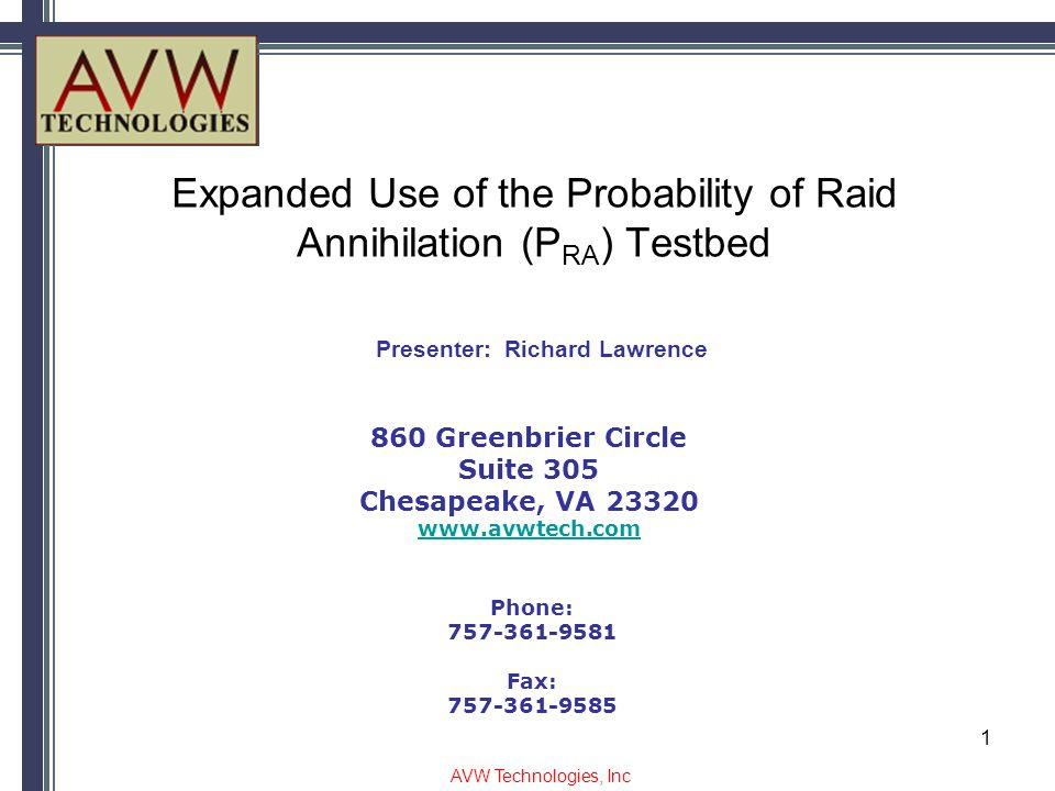 Expanded Use of the Probability of Raid Annihilation (P RA ) Testbed 860 Greenbrier Circle Suite 305 Chesapeake, VA 23320 www.avwtech.com Phone: 757-361-9581 Fax: 757-361-9585 Presenter: Richard Lawrence AVW Technologies, Inc 1