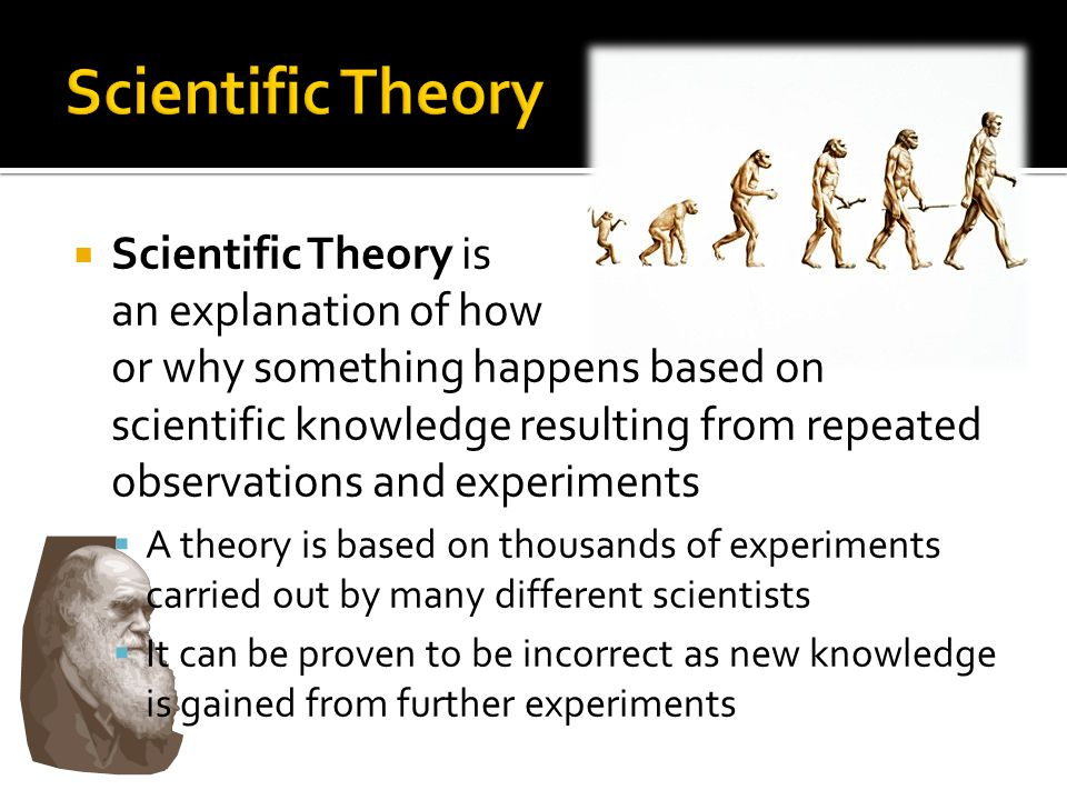  Scientific Theory is an explanation of how or why something happens based on scientific knowledge resulting from repeated observations and experiments  A theory is based on thousands of experiments carried out by many different scientists  It can be proven to be incorrect as new knowledge is gained from further experiments