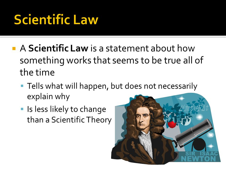  A Scientific Law is a statement about how something works that seems to be true all of the time  Tells what will happen, but does not necessarily explain why  Is less likely to change than a Scientific Theory