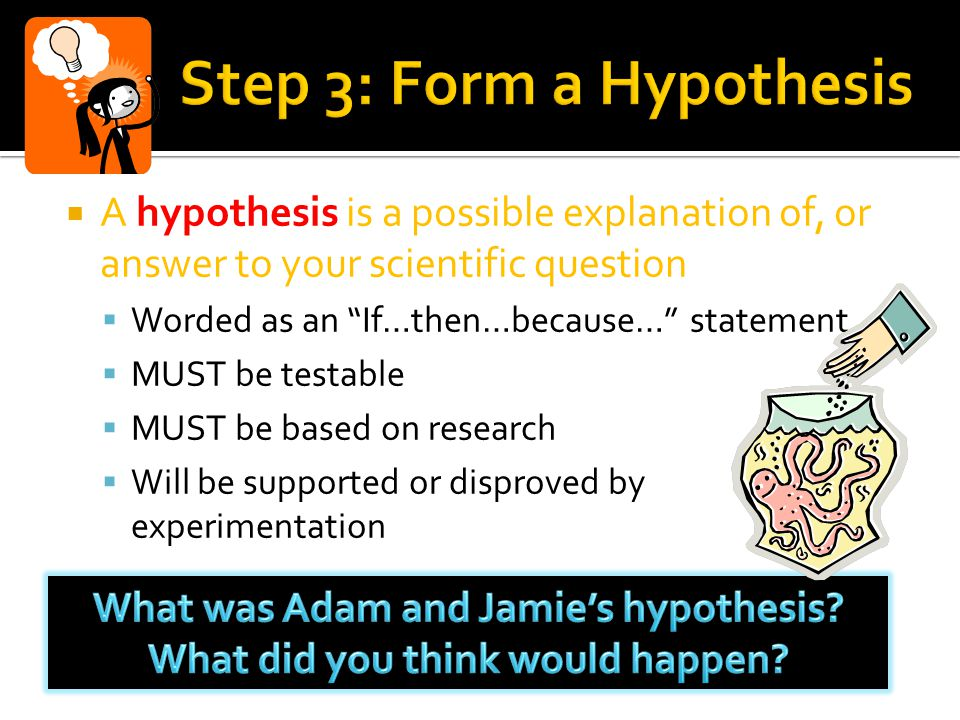  A hypothesis is a possible explanation of, or answer to your scientific question  Worded as an If…then…because… statement  MUST be testable  MUST be based on research  Will be supported or disproved by experimentation