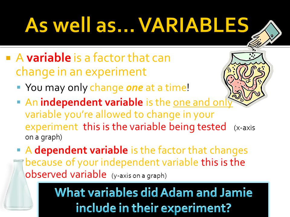  A variable is a factor that can change in an experiment  You may only change one at a time.