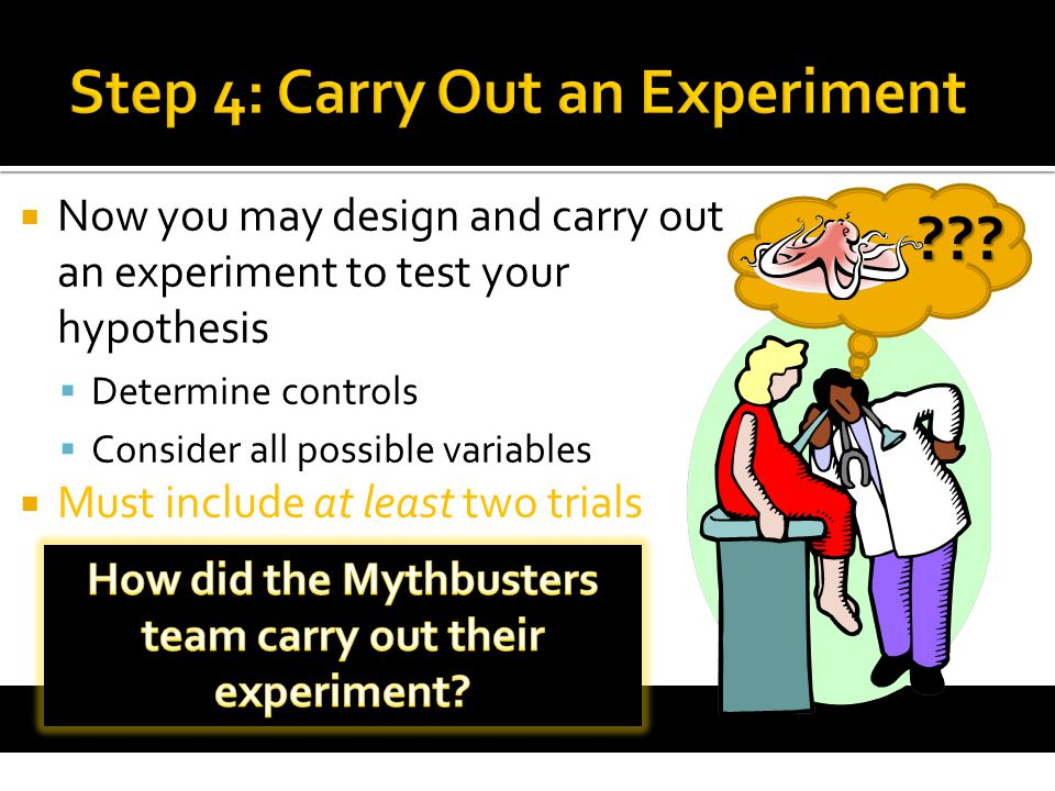  Now you may design and carry out an experiment to test your hypothesis  Determine controls  Consider all possible variables  Must include at leas