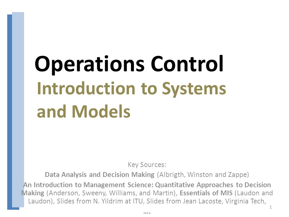 Operations Control Key Sources: Data Analysis and Decision Making (Albrigth, Winston and Zappe) An Introduction to Management Science: Quantitative Approaches to Decision Making (Anderson, Sweeny, Williams, and Martin), Essentials of MIS (Laudon and Laudon), Slides from N.
