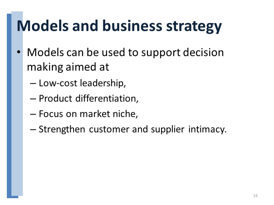 Models and business strategy Models can be used to support decision making aimed at – Low-cost leadership, – Product differentiation, – Focus on marke