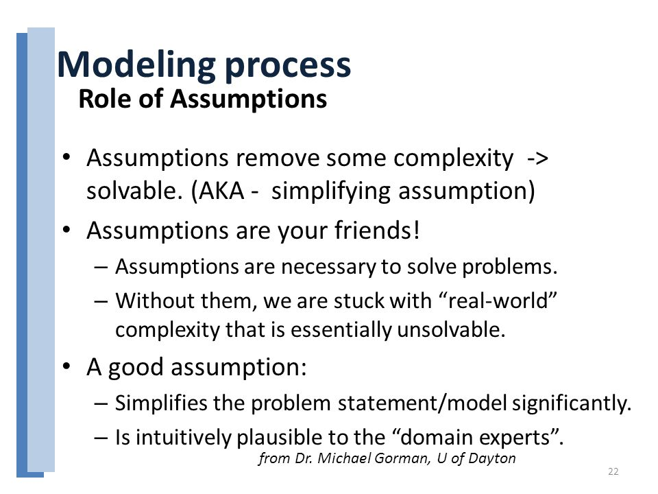 Assumptions remove some complexity -> solvable. (AKA - simplifying assumption) Assumptions are your friends! – Assumptions are necessary to solve prob