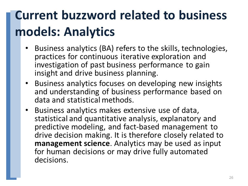 Current buzzword related to business models: Analytics Business analytics (BA) refers to the skills, technologies, practices for continuous iterative exploration and investigation of past business performance to gain insight and drive business planning.