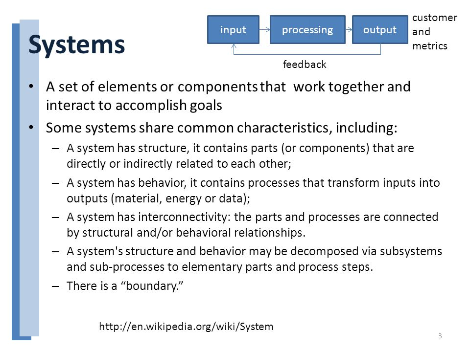 Systems A set of elements or components that work together and interact to accomplish goals Some systems share common characteristics, including: – A