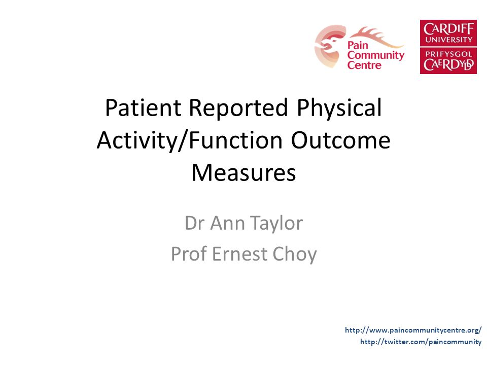 Patient Reported Physical Activity/Function Outcome Measures Dr Ann Taylor Prof Ernest Choy http://www.paincommunitycentre.org/ http://twitter.com/pai